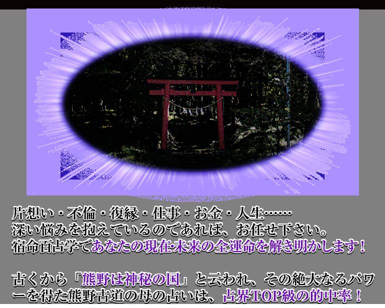 片想い・不倫・復縁・仕事・お金・人生……深い悩みを抱えているのであれば、お任せ下さい。宿命百占学であなたの現在・未来の全運命を解き明かします!古くから「熊野は神秘の国」と云われ、その絶大なるパワーを得た熊野古道の母の占いは、占界TOP級の的中率!