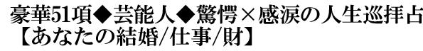 豪華51項◆芸能人◆驚愕×感涙の人生巡拝占【あなたの結婚/仕事/財】